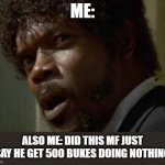 Samuel Jackson Glance Meme | ME: ALSO ME: DID THIS MF JUST SAY HE GET 500 BUKES DOING NOTHING | image tagged in memes,samuel jackson glance | made w/ Imgflip meme maker