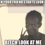 Look at me | WHEN YOUR FRIEND STARTS LOOK AWAY BITCH LOOK AT ME | image tagged in memes,i'm the captain now | made w/ Imgflip meme maker