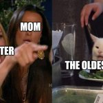Woman yelling at cat | THE OLDEST SIBLING LITTLE SISTER MOM | image tagged in woman yelling at cat | made w/ Imgflip meme maker