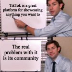 Jim Halpert Explains | TikTok is a great platform for showcasing anything you want to The real problem with it is its community | image tagged in jim halpert explains | made w/ Imgflip meme maker