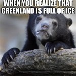 huh | WHEN YOU REALIZE THAT GREENLAND IS FULL OF ICE | image tagged in memes,confession bear | made w/ Imgflip meme maker