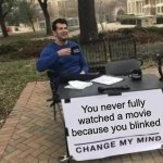 Hahahahah | You never fully watched a movie because you blinked | image tagged in memes,change my mind,you blinked,funny | made w/ Imgflip meme maker