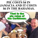 Dad joke for my father who passed away 10 years ago this weekend. | A SLICE OF  PIE COSTS $4 IN  JAMACIA AND IT COSTS  $6 IN THE BAHAMAS. That is the pie rates of the Caribbean. | image tagged in dad joke meme,bad joke | made w/ Imgflip meme maker