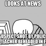 Computer Guy Facepalm Meme | LOOKS AT NEWS SUSPECT SHOT BY POLICE AFTER TEACHER BEHEADED IN FRANCE | image tagged in memes,computer guy facepalm | made w/ Imgflip meme maker