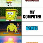 i love memes | SCHOOL MEMES MY COMPUTER GAMES | image tagged in sponge finna commit muder | made w/ Imgflip meme maker