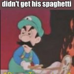 Pizza Time Stops | Luigi when he didn't get his spaghetti | image tagged in pizza time stops | made w/ Imgflip meme maker
