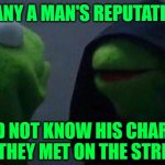 Kermit Me to Me | MANY A MAN'S REPUTATION WOULD NOT KNOW HIS CHARACTER IF THEY MET ON THE STREET | image tagged in kermit me to me | made w/ Imgflip meme maker