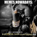 Success from suffering | MEMES NOWADAYS: | image tagged in success from suffering | made w/ Imgflip meme maker