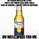 Corona for the party | MY FRIEND INVITED ME TO HIS PARTY, BUT WHEN I TOLD HIM I HAD A CASE OF CORONA, I WASN'T INVITED ANYMORE OH WELL, MORE FOR ME | image tagged in memes,corona | made w/ Imgflip meme maker