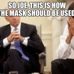 Biden Obama | SO JOE, THIS IS HOW THE MASK SHOULD BE USED. | image tagged in biden obama | made w/ Imgflip meme maker