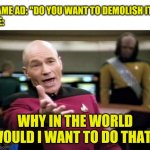 "why in the world? | GAME AD: ""DO YOU WANT TO DEMOLISH IT? ME: WHY IN THE WORLD WOULD I WANT TO DO THAT? 