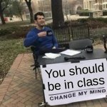 Change My Mind Meme | You should be in class | image tagged in memes,change my mind | made w/ Imgflip meme maker