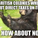 How About No Bear Meme | *BRITISH COLONIES WHEN THEY PUT DIRECT TAXES ON THINGS* | image tagged in memes,how about no bear | made w/ Imgflip meme maker