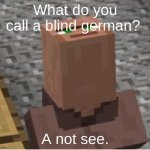 Minecraft Villager Looking Up | What do you call a blind german? A not see. | image tagged in minecraft villager looking up | made w/ Imgflip meme maker