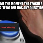 "Leave meeting. | ME THE MOMENT THE TEACHER SAYS ""IF NO ONE HAS ANY QUESTIONS..."" 