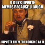 *fancy laugh* | U GUYS UPVOTE MEMES BECAUSE U LAUGH I UPVOTE THEM FOR LOOKING AT IT | image tagged in memes,laughing leo | made w/ Imgflip meme maker