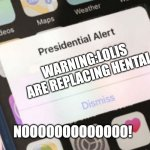 Presidential Alert Meme | WARNING:LOLIS ARE REPLACING HENTAI NOOOOOOOOOOOOO! | image tagged in memes,presidential alert | made w/ Imgflip meme maker