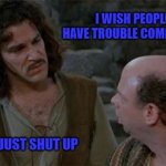 Princess Bride | I WISH PEOPLE WHO HAVE TROUBLE COMMUNICATING WOULD JUST SHUT UP | image tagged in princess bride | made w/ Imgflip meme maker