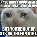 So sad. . . | WHEN YOU HAVE A GOOD MEME THAT YOU THINK WILL GET A LOT OF UPVOTES BUT YOU'RE OUT OF POSTS ON THE FUN STREAM | image tagged in crying cat | made w/ Imgflip meme maker