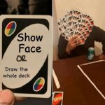Show Face | Show Face | image tagged in uno draw the whole deck,uno draw 25 cards,face,random,mems,oh wow are you actually reading these tags | made w/ Imgflip meme maker