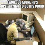 Monkey Business Meme | LEAVE JOE ALONE HE'S JUST TRYING TO DO HIS WORK | image tagged in memes,monkey business | made w/ Imgflip meme maker
