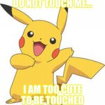 Pikachu | DO NOT TOUCH ME... I AM TOO CUTE TO BE TOUCHED | image tagged in pokemon | made w/ Imgflip meme maker