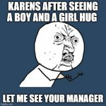 Y U No Meme | KARENS AFTER SEEING A BOY AND A GIRL HUG LET ME SEE YOUR MANAGER | image tagged in memes,y u no | made w/ Imgflip meme maker