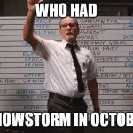 who had | WHO HAD A SNOWSTORM IN OCTOBER? | image tagged in cabin the the woods | made w/ Imgflip meme maker