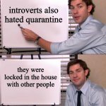 let me explain | introverts also hated quarantine they were locked in the house with other people | image tagged in jim halpert explains,memes | made w/ Imgflip meme maker