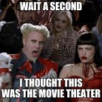 Mugatu So Hot Right Now Meme | WAIT A SECOND I THOUGHT THIS WAS THE MOVIE THEATER | image tagged in memes,mugatu so hot right now | made w/ Imgflip meme maker
