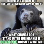 Confession Bear Meme | I INTERVIEWED AT DOLLAR TREE, BUT I GUESS THEY'RE NOT GOING TO HIRE ME WHAT CHANCE DO I STAND IN THE JOB MARKET IF DOLLAR TREE DOESN'T WANT  | image tagged in memes,confession bear | made w/ Imgflip meme maker