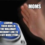 Blank Nut Button Meme | MOMS LEAVING THEIR KIDS IN THE WALLMART CHECKOUT LINE TO GO GET MORE ITEMS | image tagged in memes,blank nut button | made w/ Imgflip meme maker