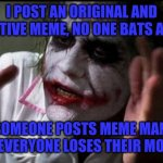 I just don't get the fascination with Meme Man... | I POST AN ORIGINAL AND CREATIVE MEME, NO ONE BATS AN EYE SOMEONE POSTS MEME MAN, AND EVERYONE LOSES THEIR MONKS! | image tagged in im the joker,everyone loses their minds,meme man,monks,stonks | made w/ Imgflip meme maker