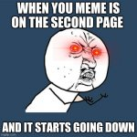 Y U No Meme | WHEN YOU MEME IS ON THE SECOND PAGE AND IT STARTS GOING DOWN | image tagged in memes,y u no | made w/ Imgflip meme maker