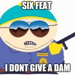 Officer Cartman Meme | SIX FEAT I DONT GIVE A DAM | image tagged in memes,officer cartman | made w/ Imgflip meme maker