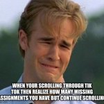 1990s First World Problems Meme | WHEN YOUR SCROLLING THROUGH TIK TOK THEN REALIZE HOW MANY MISSING ASSIGNMENTS YOU HAVE BUT CONTINUE SCROLLING | image tagged in memes,1990s first world problems | made w/ Imgflip meme maker