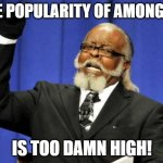 Too damn high | THE POPULARITY OF AMONG US IS TOO DAMN HIGH! | image tagged in memes,too damn high,among us | made w/ Imgflip meme maker