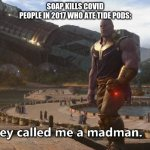Thanos they called me a madman | SOAP KILLS COVID PEOPLE IN 2017 WHO ATE TIDE PODS: | image tagged in thanos they called me a madman | made w/ Imgflip meme maker