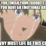 Finishing anime | WHEN YOU FINISH YOUR FAVORITE ANIME AND THEN YOU HAVE AN EMOTIONAL BREAKDOWN ME: WHY MUST LIFE BE THIS CRUEL | image tagged in finishing anime,naruto,memes | made w/ Imgflip meme maker