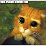 Shrek Cat Meme | ME WHEN ASKING FOR ROBUX | image tagged in memes,shrek cat | made w/ Imgflip meme maker