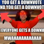 Oprah You Get A Meme | YOU GET A DOWNVOTE AND YOU GET A DOWNVOTE AND EVERYONE GETS A DOWNVOTE MWAHAHAHAHAHAH | image tagged in memes,oprah you get a | made w/ Imgflip meme maker