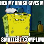 Don't You Squidward Meme | ME WHEN MY CRUSH GIVES ME THE THE SMALLEST COMPLIMENT | image tagged in memes,don't you squidward | made w/ Imgflip meme maker