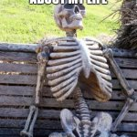 Waiting Skeleton Meme | WHEN I THINK ABOUT MY LIFE | image tagged in memes,waiting skeleton | made w/ Imgflip meme maker