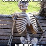 Waiting Skeleton Meme | ME WAITING FOR MY PARENTS TO GET HOME 5 HOURS LATER THIS IS ME | image tagged in memes,waiting skeleton | made w/ Imgflip meme maker