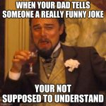 Laughing Leo Meme | WHEN YOUR DAD TELLS SOMEONE A REALLY FUNNY JOKE YOUR NOT SUPPOSED TO UNDERSTAND | image tagged in memes,laughing leo | made w/ Imgflip meme maker