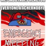 Welcome to the fallout | ME: SABOTAGES REACTOR EVERYONE AT CHERNOBYL | image tagged in emergency meeting among us,nuclear explosion,chernobyl,mutant,among us,there is 1 imposter among us | made w/ Imgflip meme maker