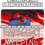 Welp, shit. | ME: I AM PLAYING AMONG US IN REAL LIFE EVERYONE ELSE ON THE NASA SPACESHIP | image tagged in emergency meeting among us | made w/ Imgflip meme maker