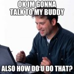 Net Noob Meme | OK IM GONNA TALK TO MY BUDDY ALSO HOW DO U DO THAT? | image tagged in memes,net noob | made w/ Imgflip meme maker