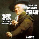 Old French Man | NO BODY KNOWETH THAT WHICH IT IS LIKE TO BE THE VILLAIN OF THE PIECE AND TO BE DOOMED TO LYING TO BE THE PESSIMIST BEHIND OCULI OF SAPPHIRE  | image tagged in old french man,memes,joseph ducreux,archaic rap,the who,music | made w/ Imgflip meme maker