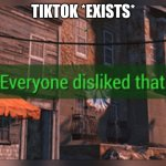 Fallout 4 Everyone Disliked That | TIKTOK *EXISTS* | image tagged in fallout 4 everyone disliked that | made w/ Imgflip meme maker